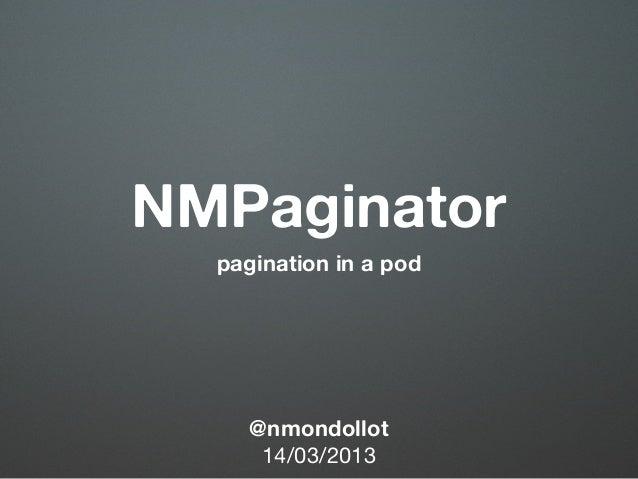 NMPaginator  pagination in a pod     @nmondollot      14/03/2013