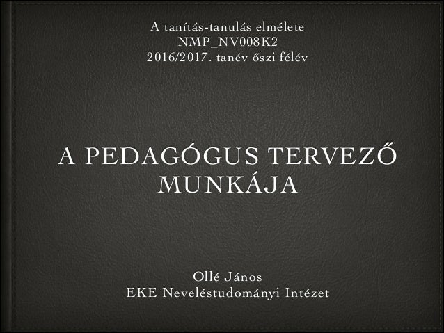 A PEDAGÓGUS TERVEZŐ MUNKÁJA Ollé János EKE Neveléstudományi Intézet A tanítás-tanulás elmélete NMP_NV008K2 2016/2017. tané...
