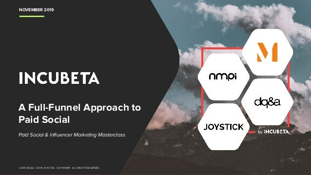 NOVEMBER 2019 ©2019 DQ&A. ©2019 JOYSTICK. ©2019 NMPi. ALL RIGHTS RESERVED. A Full-Funnel Approach to Paid Social Paid Soci...