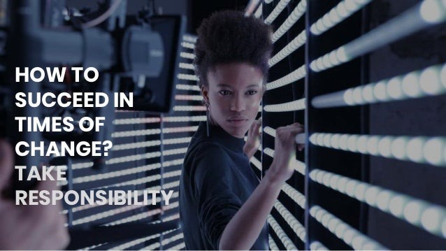 HOW TO SUCCEED IN TIMES OF CHANGE? TAKE RESPONSIBILITY