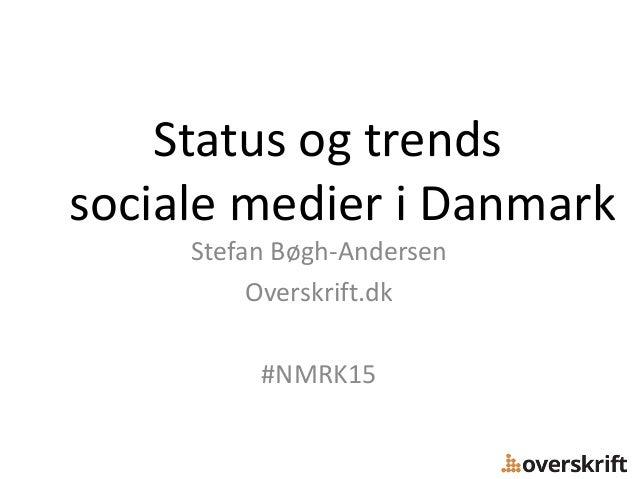 Status og trends sociale medier i Danmark Stefan Bøgh-Andersen Overskrift.dk #NMRK15