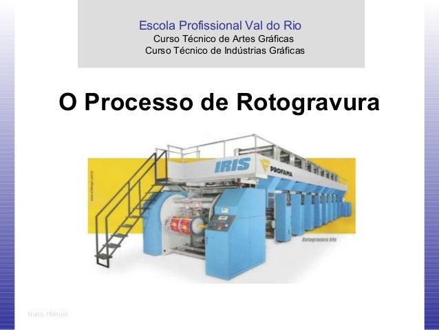 Nuno Manuel O Processo de Rotogravura Escola Profissional Val do Rio Curso Técnico de Artes Gráficas Curso Técnico de Indú...