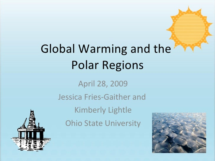 Global Warming and the  Polar Regions April 28, 2009 Jessica Fries-Gaither and  Kimberly Lightle Ohio State University