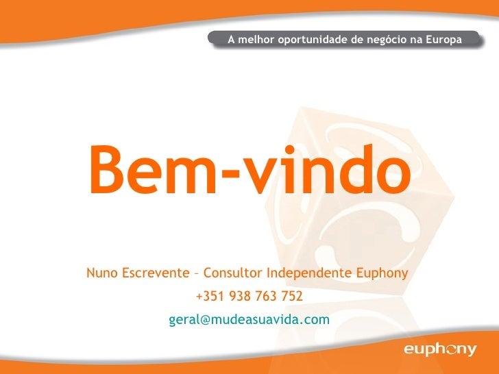 Bem-vindo A melhor oportunidade de negócio na Europa Nuno Escrevente – Consultor Independente Euphony  +351 938 763 752  [...