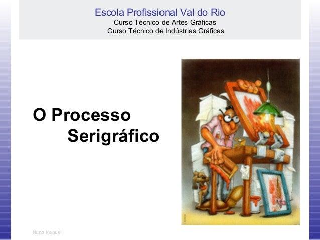 Nuno Manuel O Processo Serigráfico Escola Profissional Val do Rio Curso Técnico de Artes Gráficas Curso Técnico de Indústr...