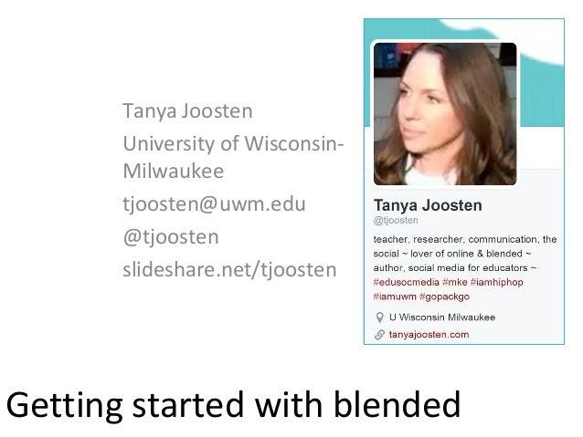 Getting started with blended Tanya Joosten University of Wisconsin- Milwaukee tjoosten@uwm.edu @tjoosten slideshare.net/tj...