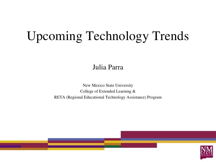 Upcoming Technology Trends Julia Parra New Mexico State University College of Extended Learning & RETA (Regional Education...