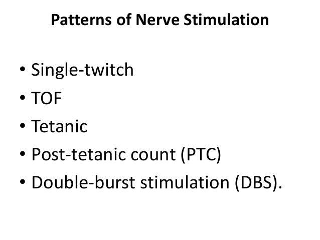 Patterns of Nerve Stimulation • Single-twitch • TOF • Tetanic • Post-tetanic count (PTC) • Double-burst stimulation (DBS).