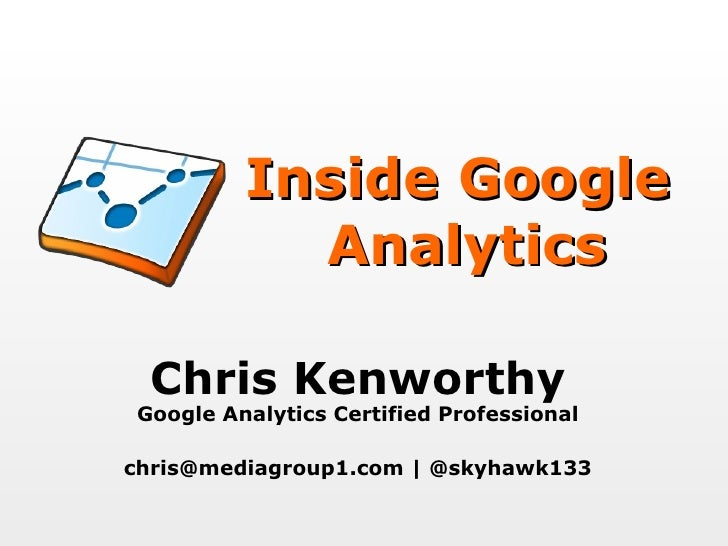 Inside Google  Analytics Chris Kenworthy Google Analytics Certified Professional chris@mediagroup1.com | @skyhawk133