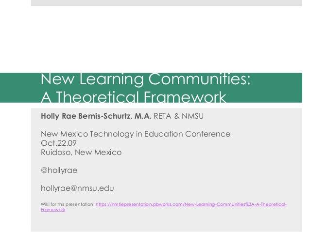 New Learning Communities: A Theoretical Framework Holly Rae Bemis-Schurtz, M.A. RETA & NMSU New Mexico Technology in Educa...