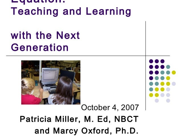 Equation:Teaching and Learningwith the NextGeneration                 October 4, 2007 Patricia Miller, M. Ed, NBCT    and ...