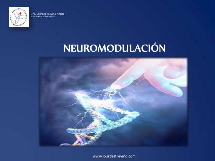 Dra. Lourdes Treviño AnciraNEUROMODULATION TECHNIQUE                            NEUROMODULACIÓN                           ...