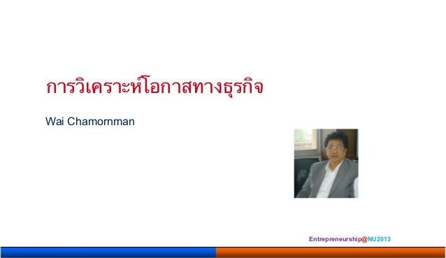 การวิเคราะห์โอกาสทางธุรกิจ       Wai Chamornman                                            Entrepreneurship@NU2013