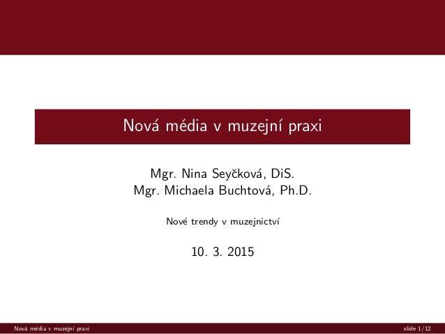 Nov´a m´edia v muzejn´ı praxi Mgr. Nina Seyˇckov´a, DiS. Mgr. Michaela Buchtov´a, Ph.D. Nov´e trendy v muzejnictv´ı 10. 3....