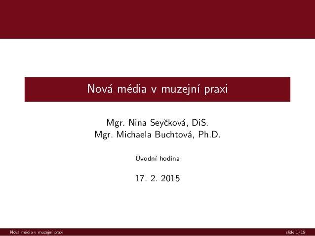 Nov´a m´edia v muzejn´ı praxi Mgr. Nina Seyˇckov´a, DiS. Mgr. Michaela Buchtov´a, Ph.D. ´Uvodn´ı hodina 17. 2. 2015 Nov´a ...