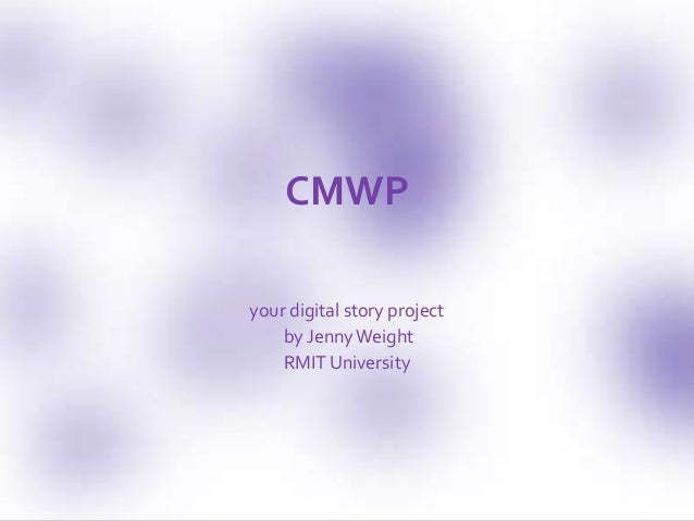CMWP the one about digital storytelling by jenny weight CMWP your digital story project by JennyWeight RMIT University
