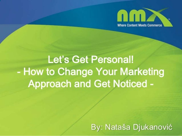 Let's Get Personal!- How to Change Your MarketingApproach and Get Noticed -By: Nataša Djukanović