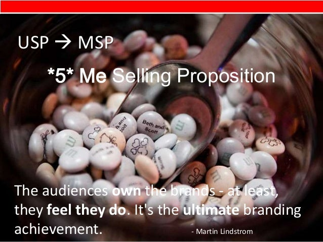*5* Me Selling PropositionUSP  MSPThe audiences own the brands - at least,they feel they do. Its the ultimate brandingach...