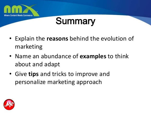 Summary• Explain the reasons behind the evolution ofmarketing• Name an abundance of examples to thinkabout and adapt• Give...