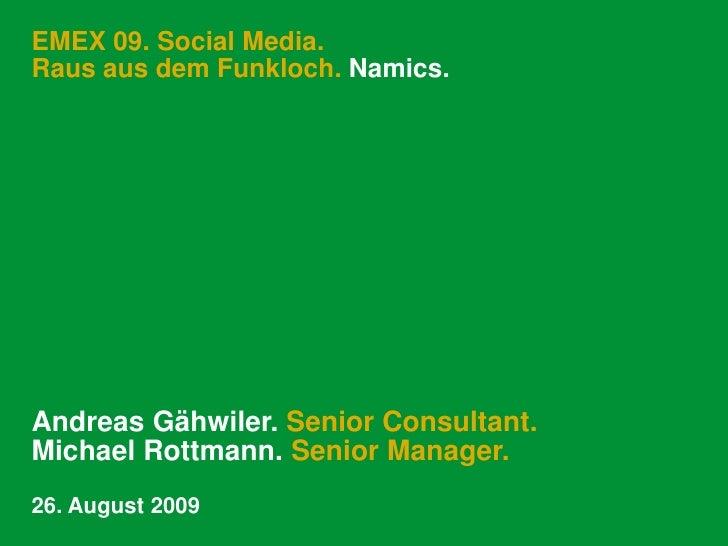EMEX 09. Social Media. Raus aus dem Funkloch. Namics.     Andreas Gähwiler. Senior Consultant. Michael Rottmann. Senior Ma...