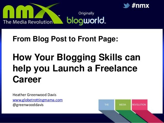 From Blog Post to Front Page:  How Your Blogging Skills can help you Launch a Freelance Career Heather Greenwood Davis www...