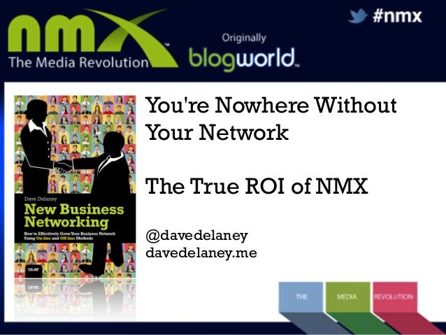 You're Nowhere Without Your Network The True ROI of NMX @davedelaney davedelaney.me