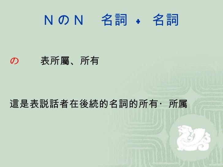 N の N  名詞 + 名詞の  表所屬、所有這是表説話者在後続的名詞的所有・所属