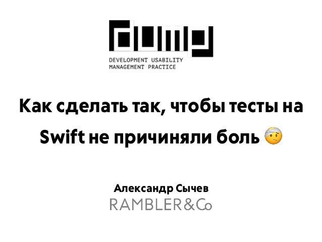 Александр Сычев Как сделать так, чтобы тесты на Swift не причиняли боль 🤕