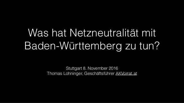 Was hat Netzneutralität mit Baden-Württemberg zu tun? Stuttgart 8. November 2016 Thomas Lohninger, Geschäftsführer AKVorra...
