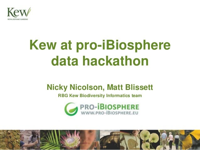 Kew at pro-iBiosphere data hackathon Nicky Nicolson, Matt Blissett RBG Kew Biodiversity Informatics team