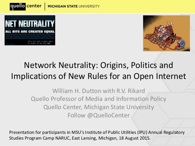 Network Neutrality: Origins, Politics and Implications of New Rules for an Open Internet William H. Dutton with R.V. Rikar...