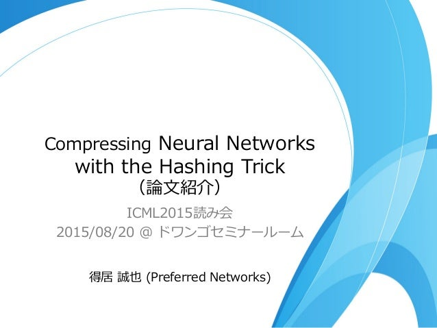 Compressing Neural Networks  with the Hashing Trick (論論⽂文紹介) ICML2015読み会 2015/08/20 @ ドワンゴセミナールーム 得居 誠也 (Preferr...