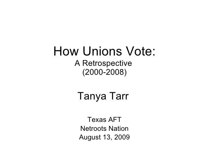 How Unions Vote: A Retrospective  (2000-2008) Tanya Tarr  Texas AFT Netroots Nation August 13, 2009