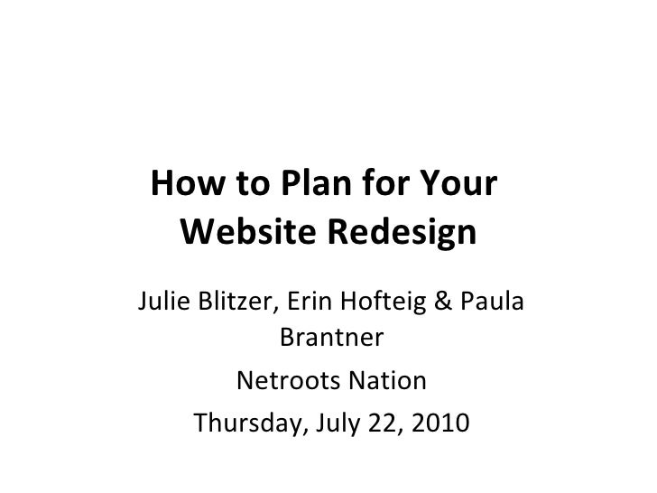 How to Plan for Your  Website Redesign Julie Blitzer, Erin Hofteig & Paula Brantner Netroots Nation Thursday, July 22, 2010