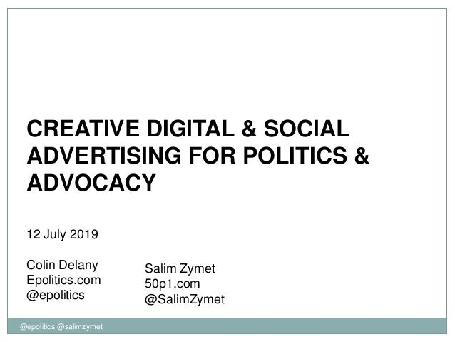 @epolitics @salimzymet CREATIVE DIGITAL & SOCIAL ADVERTISING FOR POLITICS & ADVOCACY 12 July 2019 Colin Delany Epolitics.c...