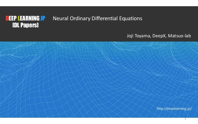 1 DEEP LEARNING JP [DL Papers] http://deeplearning.jp/ Neural Ordinary Differential Equations Joji Toyama, DeepX, Matsuo-l...