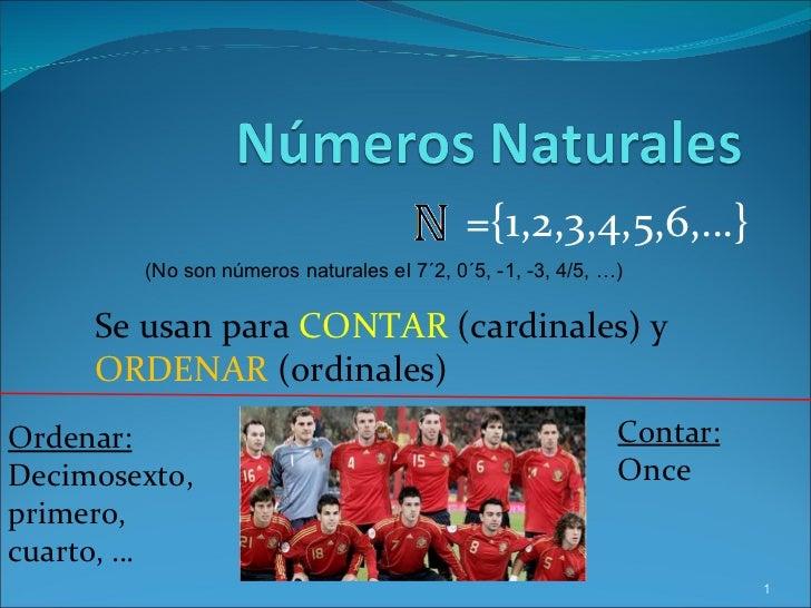 ={1,2,3,4,5,6,…} Se usan para  CONTAR  (cardinales) y  ORDENAR  (ordinales) Contar: Once Ordenar: Decimosexto, primero, cu...