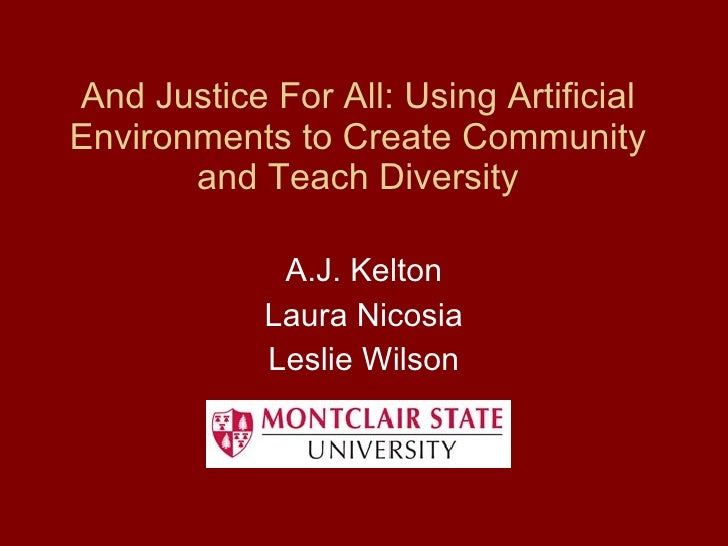 And Justice For All: Using Artificial Environments to Create Community and Teach Diversity A.J. Kelton Laura Nicosia Lesli...