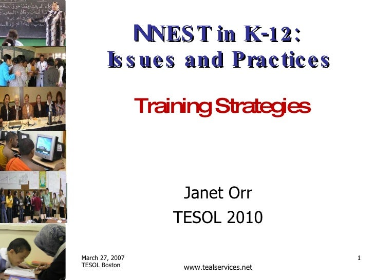 N NEST in K-12:  Issues and Practices Janet Orr TESOL 2010 Training Strategies  March 27, 2007 TESOL Boston www.tealservic...