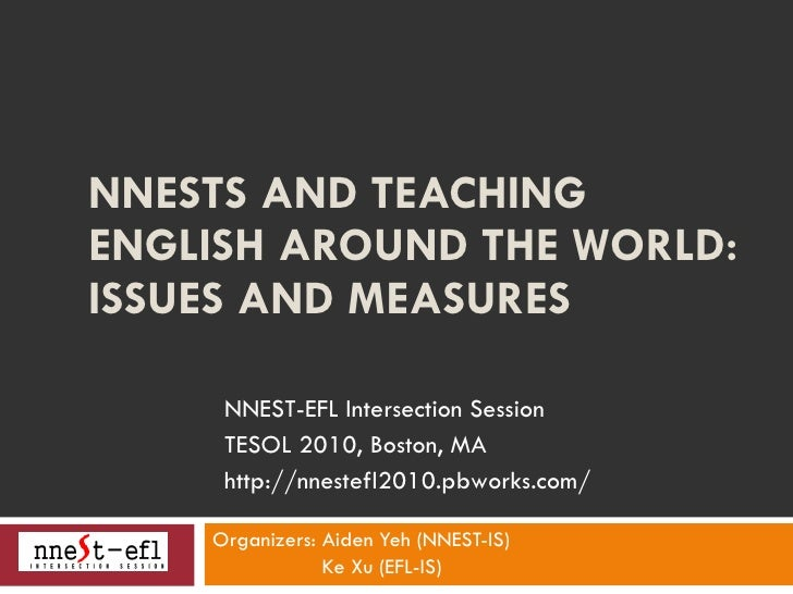 NNESTS AND TEACHING ENGLISH AROUND THE WORLD: ISSUES AND MEASURES  Organizers: Aiden Yeh (NNEST-IS) Ke Xu (EFL-IS) NNEST-...