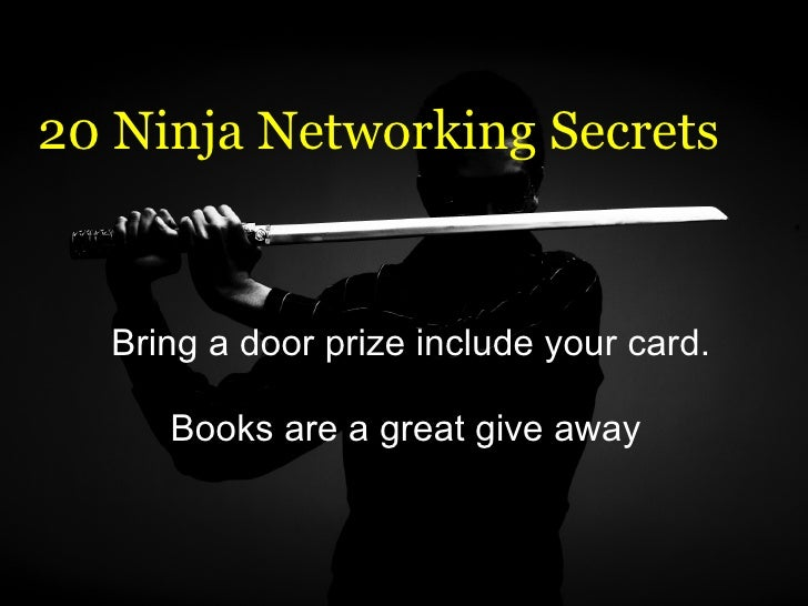 20 Ninja Networking Secrets Bring a door prize include your card.  Books are a great give away