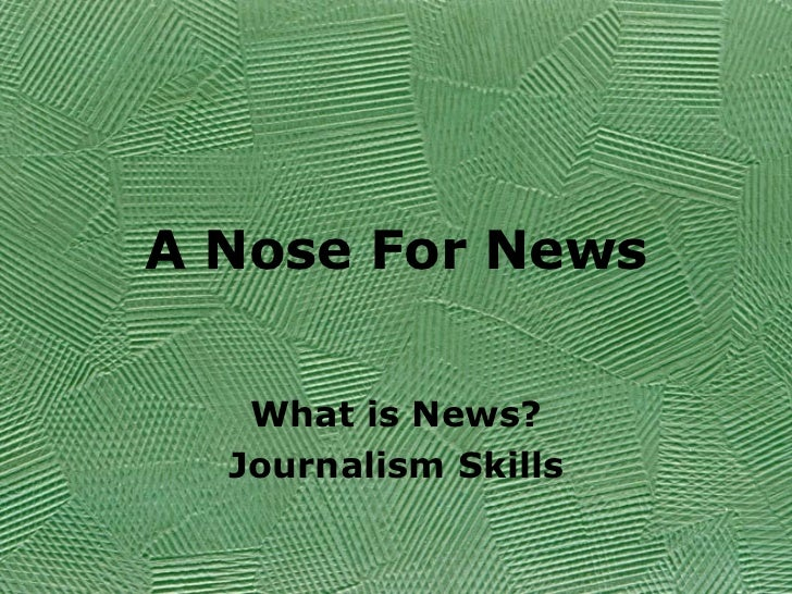 A Nose For News What is News? Journalism Skills