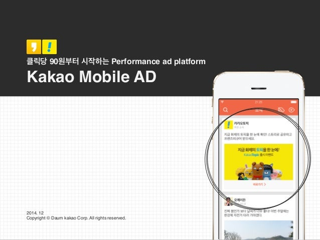 클릭당 90원부터 시작하는 Performance ad platform Kakao Mobile AD 2014. 12 Copyright © Daum kakao Corp. All rights reserved.