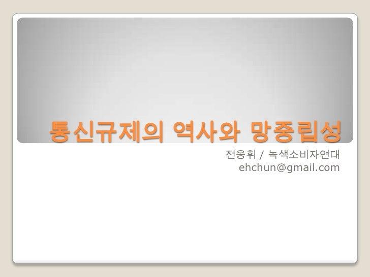 통신규제의 역사와 망중립성        전응휘 / 녹색소비자연대         ehchun@gmail.com