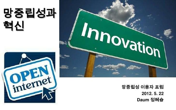 망중립성과혁신        망중립성 이용자 포럼             2012. 5. 22           Daum 정혜승