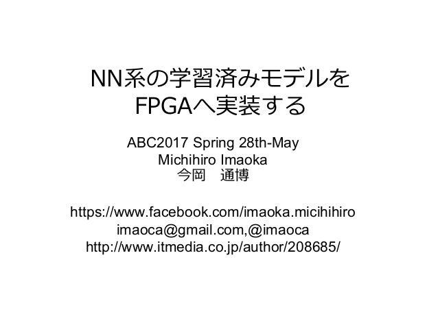 NN系の学習済みモデルを FPGAへ実装する ABC2017 Spring 28th-May Michihiro Imaoka 今岡通博 https://www.facebook.com/imaoka.micihihiro imaoca@gm...