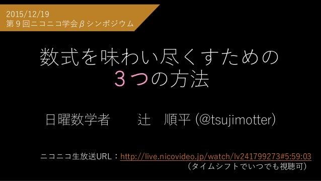 数式を味わい尽くすための 3つの方法 日曜数学者 辻 順平 (@tsujimotter) 2015/12/19 第9回ニコニコ学会βシンポジウム ニコニコ生放送URL:http://live.nicovideo.jp/watch/lv24179...