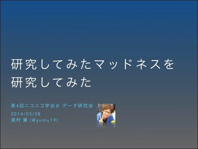 研 究 して み た マ ッ ド ネ ス を 研 究 して み た 第4回ニコニコ学会β データ研究会 2014/03/08 湯村 翼 (@yumu19)