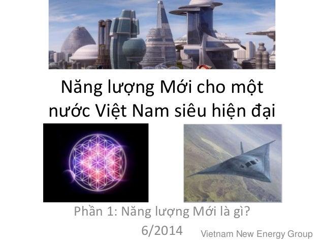 Năng lượng Mới cho một nước Việt Nam siêu hiện đại Phần 1: Năng lượng Mới là gì? 6/2014 Vietnam New Energy Group