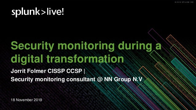 � 2019 SPLUNK INC.� 2019 SPLUNK INC. Security monitoring during a digital transformation Jorrit Folmer CISSP CCSP | Securi...